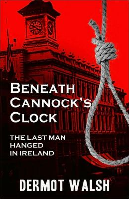 Beneath Cannock's Clock: The Last Man Hanged in Ireland