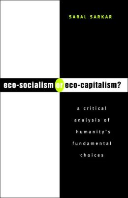 Eco-Socialism or Eco-Capitalism?: A Critical Analysis of Humanity's Fundamental Choices