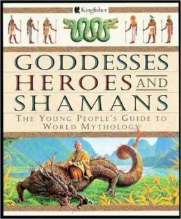 Goddesses Heroes and Shamans: The Young People's Guide to World Mythology