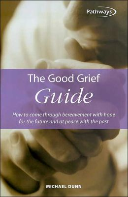 The Good Grief Guide: How to Come through Bereavement with Hope for the Future and at Peace with the Past