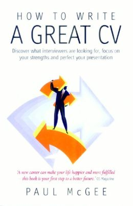 Write a Great CV: Discover What Interviewers Are Looking For, Focus on Your Strengths and Perfect Your Presentation