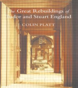 The Great Rebuildings Of Tudor And Stuart England: Revolutions In Architectural Taste