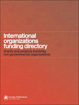 International Organizations Funding Directory: Grants and Projects Involving Non-Governmental Organizations