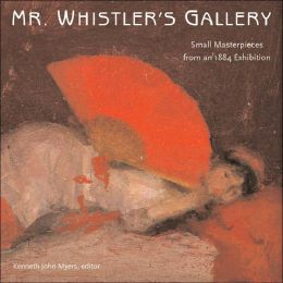 Mr. Whistler's Gallery: Small Masterpieces from an 1884 Exhibition