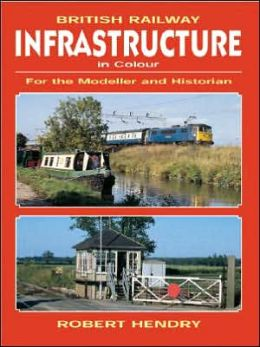 British Railway Infrastructure in Color: For the Modeller and Historian