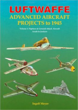 Luftwaffe Advanced Aircraft Projects to 1945: Volume 1: Fighters & Ground-Attack Aircraft, Arado to Junkers