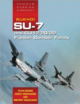 Famous Russian Aircraft: Sukhoi SU-7 and SU-17/20/22 Fighter Bomber Family Yefim Gordon, Keith Dexter and Dmitriy Komissarov