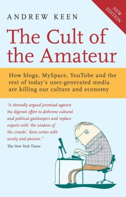 The Cult of the Amateur: How Blogs, MySpace, YouTube and the Rest of Today's User Generated Media are Killing Our Culture and