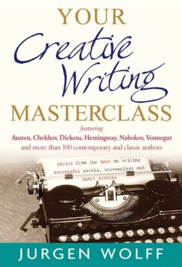 Your Creative Writing Masterclass: Let Austin, Dickens, Chekhov, Hemingway, Nebokov, Vonnegut and More Than 100 Modern and Classic Authors Teach You the Craft of Writing Successful Novels, Screenplays, and Short Stories