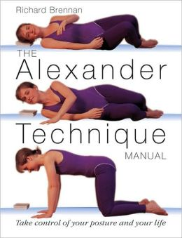 The Alexander Technique Manual A Step-by-Step Guide to Improve Breathing, Posture, and Well-Being