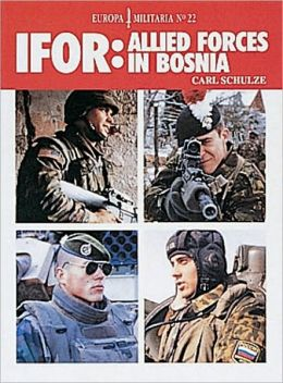 IFOR: Allied Forces in Bosnia (Europa Militaria Series #22)