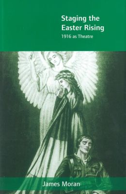 Staging the Easter Rising: 1916 as Theatre