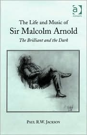 The Life and Music of Sir Malcolm Arnold: The Brilliant and the Dark