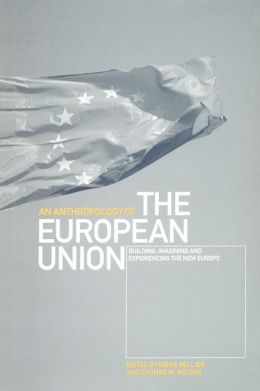 The Anthropology of the European Union: Building, Imagining and Experiencing the New Europe