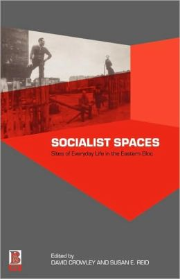 Socialist Spaces: Sites of Everyday Life in the Eastern Bloc