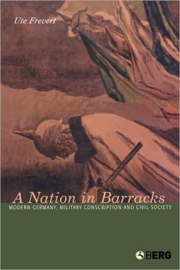 Nation in Barracks: Modern Germany, Military Conscription and Civil Society