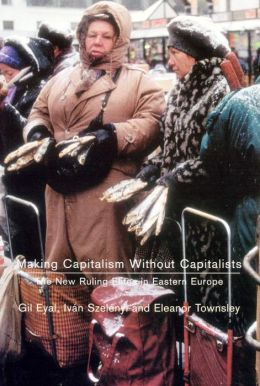 Making Capitalism Without Capitalists: Class Formation and Elite Struggles in Post-Communist Central Europe