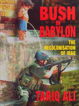Bush in Babylon: The Recolonization of Iraq