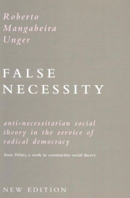 False Necessity: Anti-Necessitarian Social Theory in the Service of Radical Democracy from Politics : A Work in Constructive Social Theory