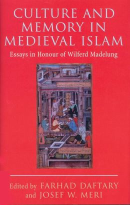 Culture and Memory in Medieval Islam: Essays in HOnor of Wilferd Madelung