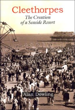 Cleethorpes: The Creation of a Seaside Resort Alan Dowling