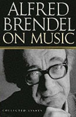 Alfred Brendel on Music : Collected Essays