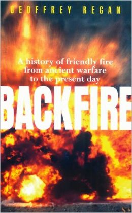 Backfire: A History of Friendly Fire from Ancient Warfare to the Present Day