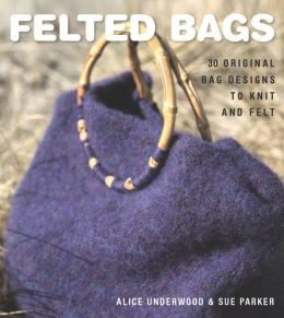 Felted Bags: 30 Original Bag Designs to Knit and Felt