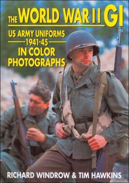 The World War II GI: US Army Uniforms 1941-45, in Color Photographs
