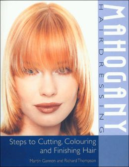 Mahogany Hairdressing: Steps to Cutting, Colouring and Finishing Hair