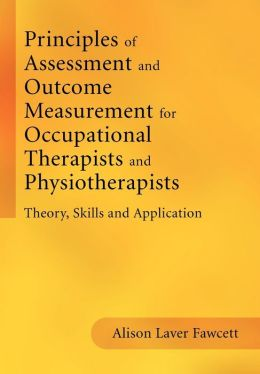 Principles of Assessment and Outcome Measurement for Occupational Therapists and Physiotherapists: Theory, Skills and Application