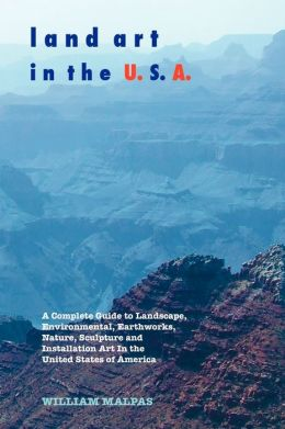 Land Art in the U.S.A.: A Complete Guide to Landscape, Environmental, Earthworks, Nature, Sculpture and Installation Art in the United States