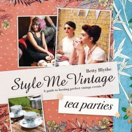 Style Me Vintage: Tea Parties: A Guide to Hosting Perfect Vintage Events