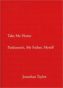 Take Me Home: Parkinson's, My Father, Myself