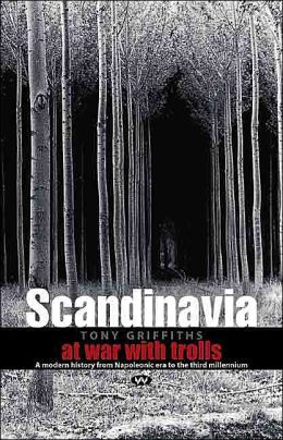Scandinavia: At War with Trolls: A History from the Napoleonic Era to the Third Millenium