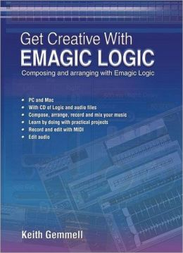 Get Creative with Emagic Logic: Composing and Arranging with Emagic Logic