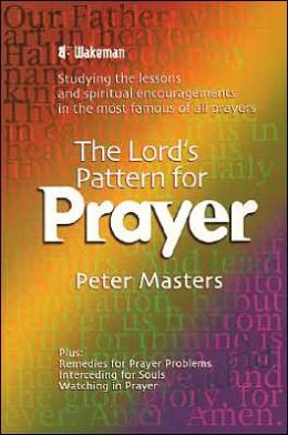 The Lord's Pattern for Prayer: Studying the Lessons and Spiritual Encouragements in the Most Famous of All Prayers