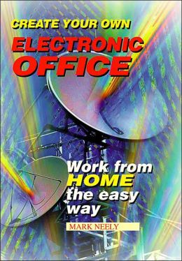 Create Your Own Electronic Office: Work from Home the Easy Way