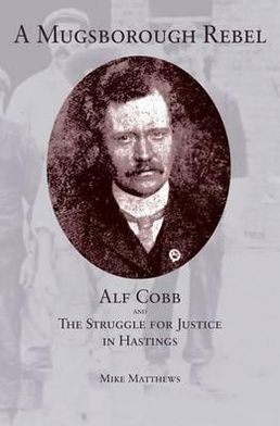 A Mugsborough Rebel: Alf Cobb and the Struggle for Justice in Hastings