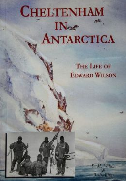 Cheltenham In Antarctica : The Life of edward Wilson