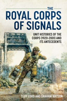 The Royal Corps of Signals: Unit Histories of the Corps (1920-2001), and its Antecedents