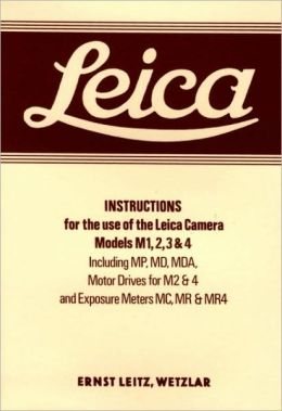 Leica Instructions for the use of the Leica Camera Models M1, 2, 3 & 4: Including MP, MD, MDA, Motor Drives for M2 &4 an