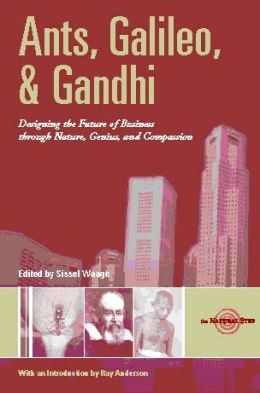 Ants,Galileo,and Gandhi: Designing the Future of Business through Nature,Genius and Compassion