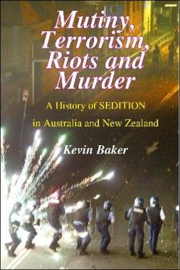 Mutiny, Terrorism, Riots and Murder: A History of Sedition in Australia and New Zealand