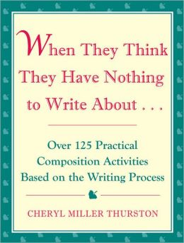When They Think They Have Nothing to Write About: Over 125 Practical Composition Activities Based on the Writing Process