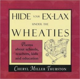 Hide Your Ex-Lax under the Wheaties: Poems about Schools, Teachers, Kids and Education