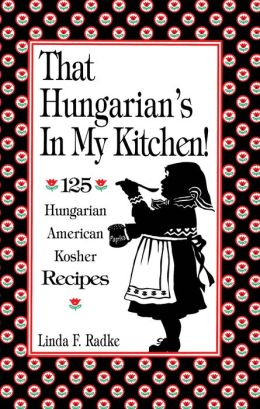 That Hungarian's in My Kitchen: 125 Hungarian - American - Kosher Recipes