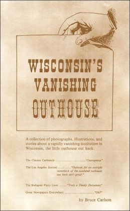 Wisconsin's Vanishing Outhouses: A Collection of photographs, illustrations, and stories about a rapidly vanishing institution in Wisconsin, the little outhouse out back