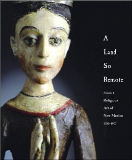 A Land So Remote: Volume 1: Religious Art of New Mexico, 1780-1907