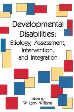 Developmental Disabilities: Etiology, Assessment, Intervention, and Integration